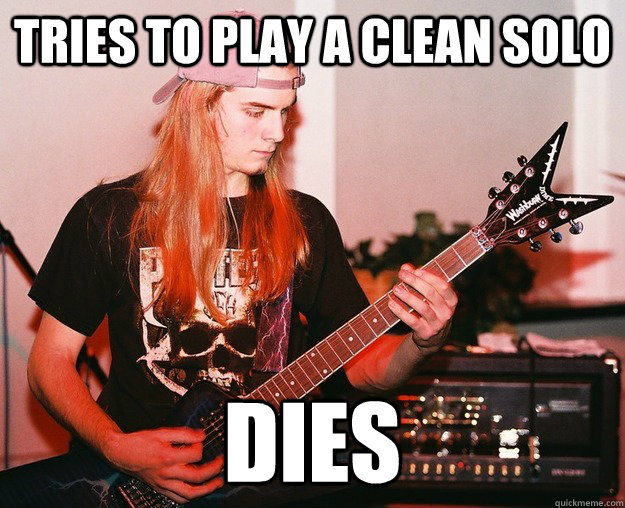 Tries to play a clean solo dies - Tries to play a clean solo dies  Annoying Metal Kid