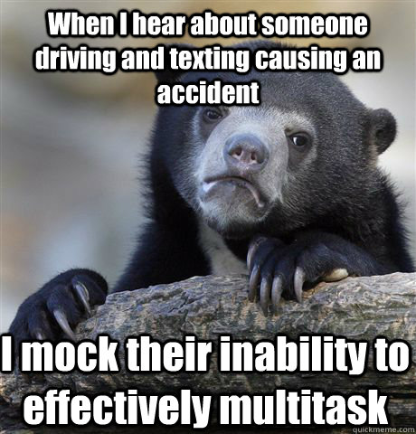 When I hear about someone driving and texting causing an accident I mock their inability to effectively multitask - When I hear about someone driving and texting causing an accident I mock their inability to effectively multitask  Confession Bear