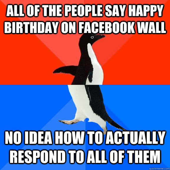 All of the people say happy birthday on facebook wall no idea how to actually respond to all of them - All of the people say happy birthday on facebook wall no idea how to actually respond to all of them  Socially Awesome Awkward Penguin