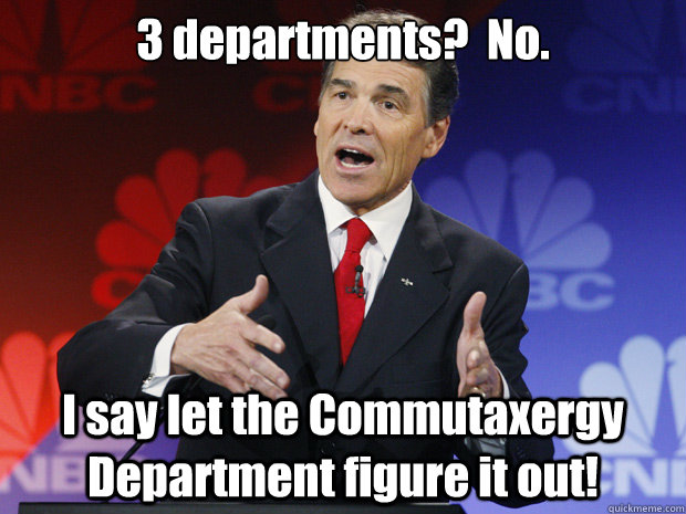 3 departments?  No.   I say let the Commutaxergy Department figure it out! - 3 departments?  No.   I say let the Commutaxergy Department figure it out!  ummmm Rick Perry