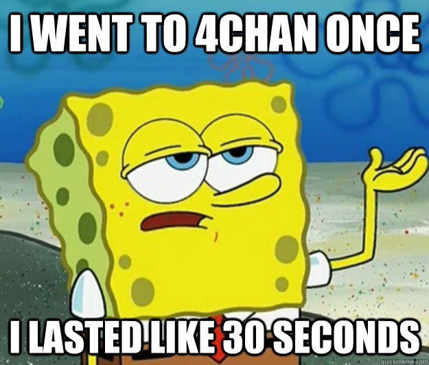 I went to 4chan once i lasted like 30 seconds - I went to 4chan once i lasted like 30 seconds  Tough Spongebob
