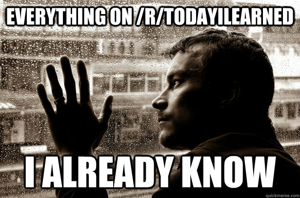Everything on /r/todayilearned i already know - Everything on /r/todayilearned i already know  Over-Educated Problems