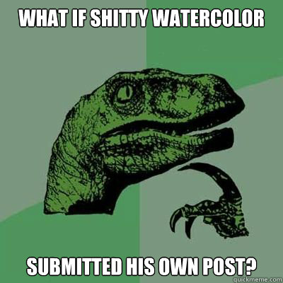 What if shitty watercolor submitted his own post?