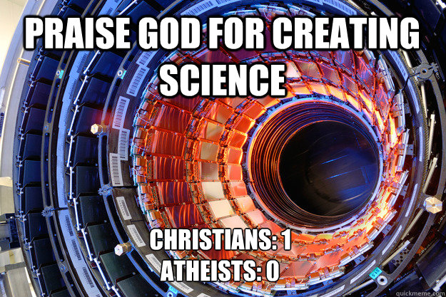 PRAISE GOD FOR CREATING SCIENCE CHRISTIANS: 1 ATHEISTS: 0