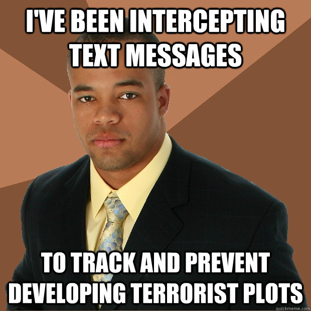 i've been intercepting text messages to track and prevent developing terrorist plots - i've been intercepting text messages to track and prevent developing terrorist plots  Successful Black Man