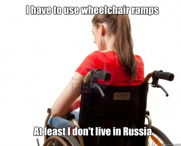 I have to use wheelchair ramps At least I don't live in Russia
