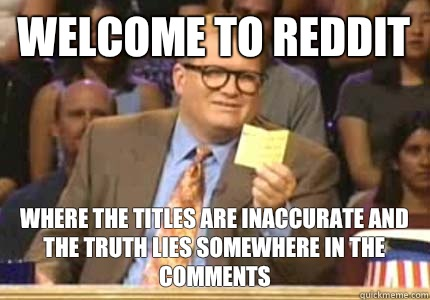 WELCOME TO reddit Where the titles are inaccurate and the truth lies somewhere in the comments