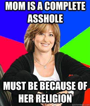 Mom is a complete asshole Must be because of her religion - Mom is a complete asshole Must be because of her religion  Sheltering Suburban Mom