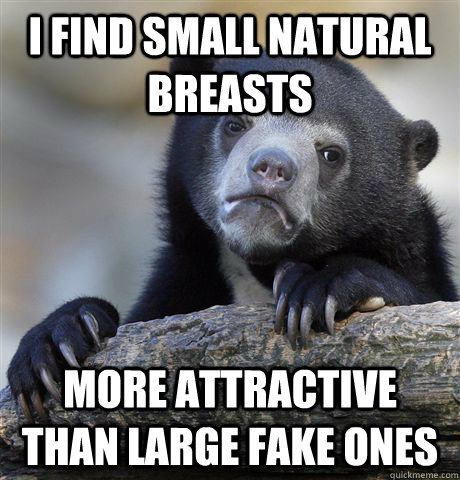 I find small natural breasts more attractive than large fake ones - I find small natural breasts more attractive than large fake ones  Confession Bear