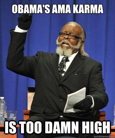 Obama's AMA karma is too damn high - Obama's AMA karma is too damn high  The Rent Is Too Damn High
