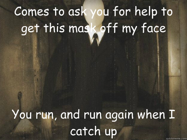Comes to ask you for help to get this mask off my face You run, and run again when I catch up