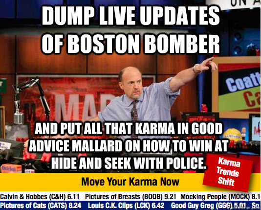 DUMP LIVE UPDATES OF BOSTON BOMBER And put all that KARMA in GOOD ADVICE MALLARD ON HOW TO WIN AT HIDE AND SEEK WITH POLICE.   Mad Karma with Jim Cramer