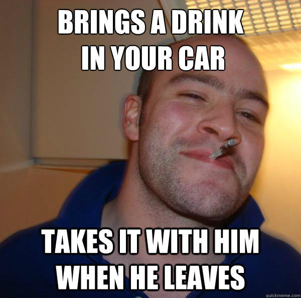 Brings a drink  in your car Takes it with him when he leaves - Brings a drink  in your car Takes it with him when he leaves  Misc