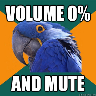 Volume 0% and mute - Volume 0% and mute  Paranoid Parrot