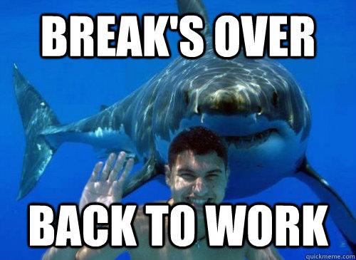 Break's over Back to work