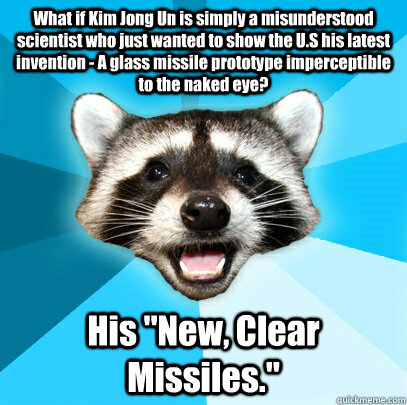 What if Kim Jong Un is simply a misunderstood scientist who just wanted to show the U.S his latest invention - A glass missile prototype imperceptible to the naked eye? His
