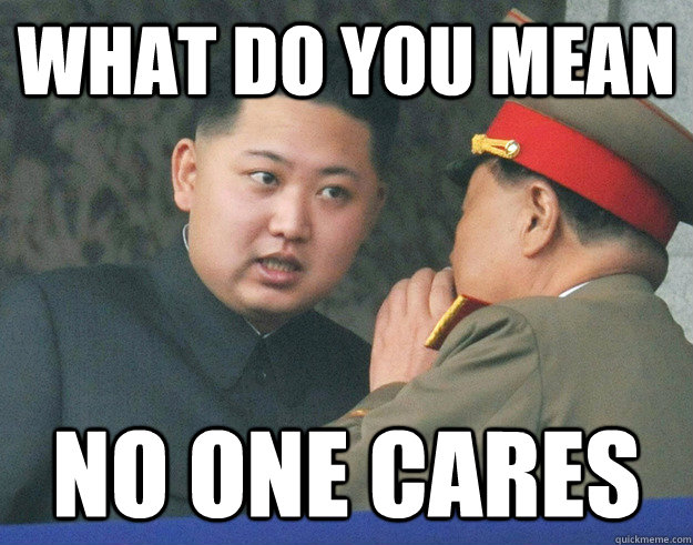 What do you mean no one cares - What do you mean no one cares  Hungry Kim Jong Un
