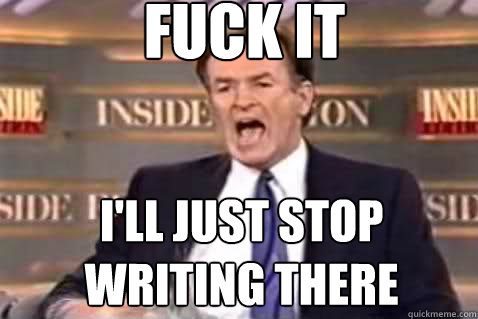 fuck it I'll just stop writing there - fuck it I'll just stop writing there  Fuck It Bill OReilly