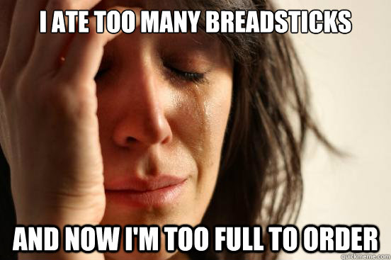 i ate too many breadsticks and now i'm too full to order - i ate too many breadsticks and now i'm too full to order  First World Problems