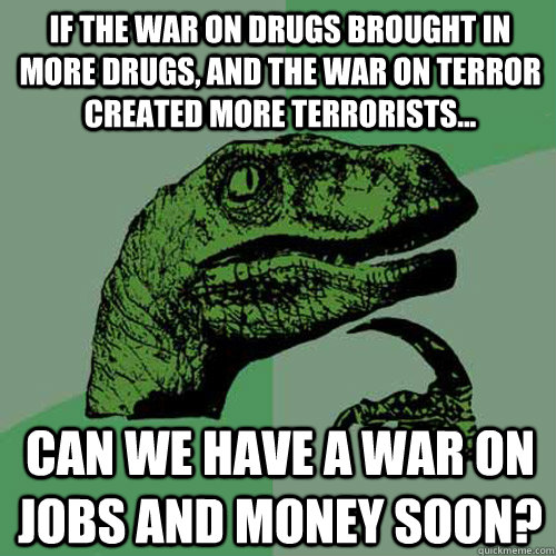 If the War on drugs brought in more drugs, and the war on terror created more terrorists... Can we have a war on jobs and money soon? - If the War on drugs brought in more drugs, and the war on terror created more terrorists... Can we have a war on jobs and money soon?  Philosoraptor
