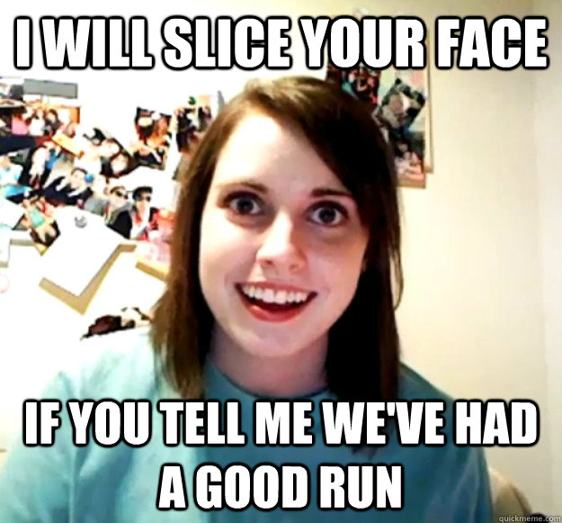 I will slice your face If you tell me we've had a good run - I will slice your face If you tell me we've had a good run  Overly Attached Girlfriend