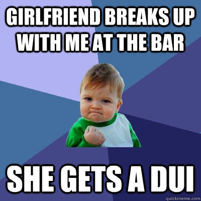 girlfriend breaks up with me at the bar she gets a dui - girlfriend breaks up with me at the bar she gets a dui  Success Kid