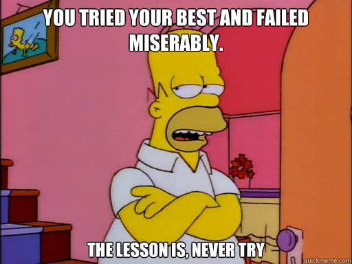 You tried your best and failed miserably.  The lesson is, never try