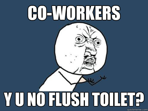 Co-Workers y u no flush toilet? - Co-Workers y u no flush toilet?  Y U No