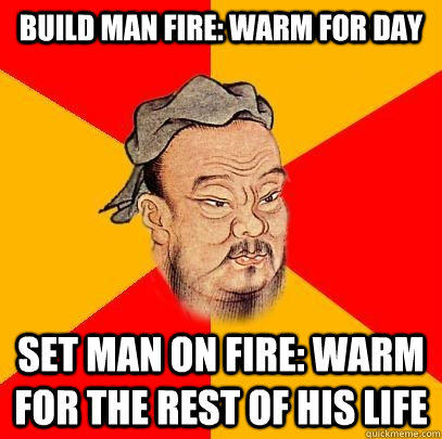 Build Man fire: Warm For Day Set Man on Fire: Warm For the Rest Of HIS LIFE - Build Man fire: Warm For Day Set Man on Fire: Warm For the Rest Of HIS LIFE  Confucius says