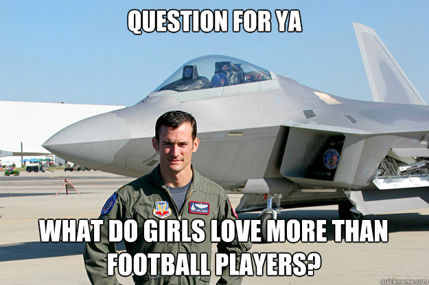 Question for ya What do girls love more than football players?  Unimpressed F-22 Pilot