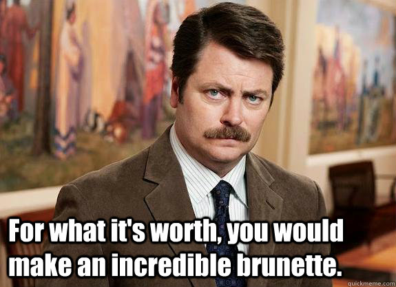 For what it's worth, you would make an incredible brunette.