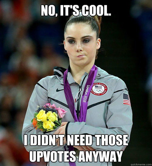 no, it's cool. I DIDN'T NEED THOSE UPVOTES ANYWAY - no, it's cool. I DIDN'T NEED THOSE UPVOTES ANYWAY  McKayla Not Impressed