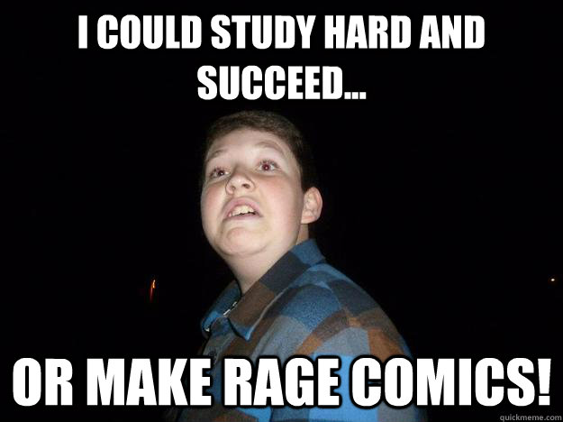 I could study hard and succeed... OR make rage comics!