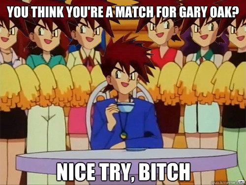 You Think you're a match for gary oak? nice try, bitch  Gary Oak
