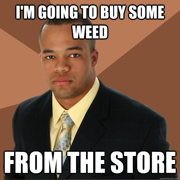 I'm going to buy some weed from the store - I'm going to buy some weed from the store  Successful Black Man