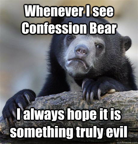 Whenever I see Confession Bear I always hope it is something truly evil - Whenever I see Confession Bear I always hope it is something truly evil  Confession Bear