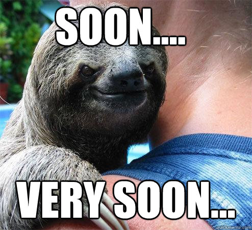 soon.... very soon...  Suspiciously Evil Sloth