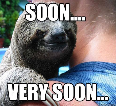 soon.... very soon... - soon.... very soon...  Suspiciously Evil Sloth