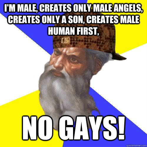 I'm Male, creates only male angels, creates only a son, creates male human first, No gays!  Scumbag Advice God