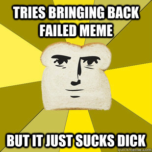 Tries bringing back failed meme but it just sucks dick