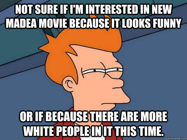 Not sure if I'm interested in new Madea movie because it looks funny Or if because there are more white people in it this time. - Not sure if I'm interested in new Madea movie because it looks funny Or if because there are more white people in it this time.  Futurama Fry