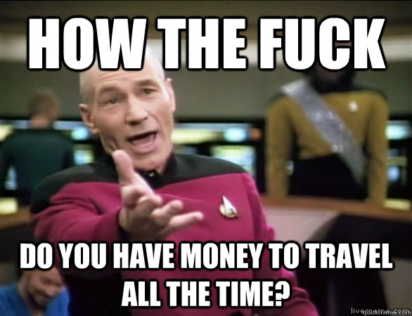 how the fuck do you have money to travel all the time? - how the fuck do you have money to travel all the time?  Annoyed Picard HD