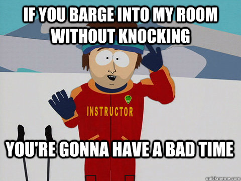 If you barge into my room without knocking You're gonna have a bad time
