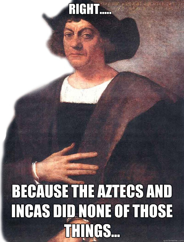 Right..... Because the Aztecs and Incas did none of those things...  Christopher Columbus