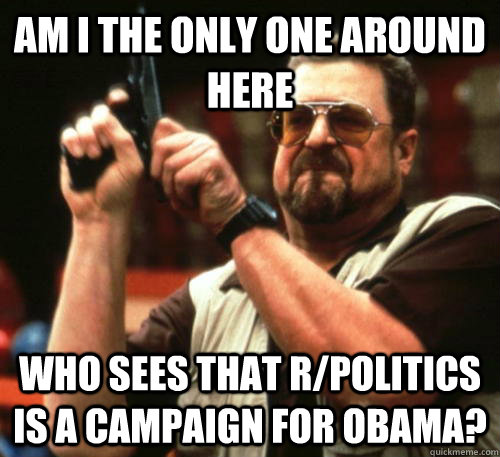 Am i the only one around here Who sees that R/politics is a campaign for Obama? - Am i the only one around here Who sees that R/politics is a campaign for Obama?  Am I The Only One Around Here