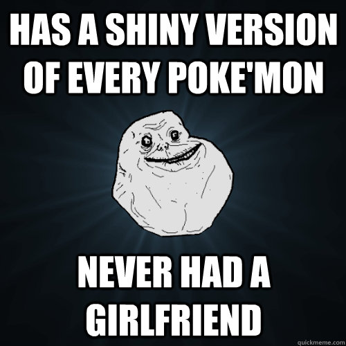 has a shiny version of every poke'mon never had a girlfriend - has a shiny version of every poke'mon never had a girlfriend  Forever Alone