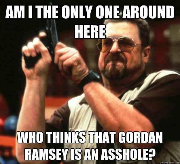 Am I the only one around here Who thinks that Gordan Ramsey is an asshole?  Angry Walter
