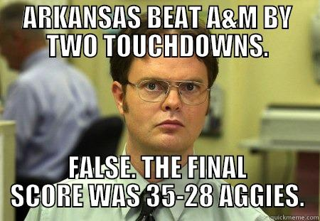 ARKANSAS BEAT A&M BY TWO TOUCHDOWNS. FALSE. THE FINAL SCORE WAS 35-28 AGGIES. Dwight