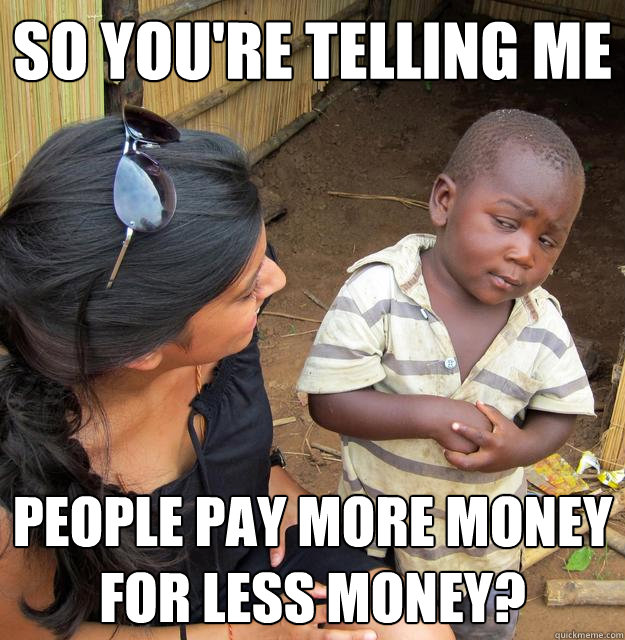 So you're telling me people pay more money for less money? - So you're telling me people pay more money for less money?  Skeptical Third World Child