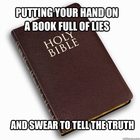 Putting your hand on a book full of lies and swear to tell the truth - Putting your hand on a book full of lies and swear to tell the truth  holy bible logic